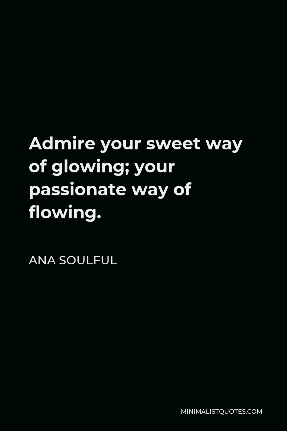 Ana Soulful Quote - Admire your sweet way of glowing; your passionate way of flowing.