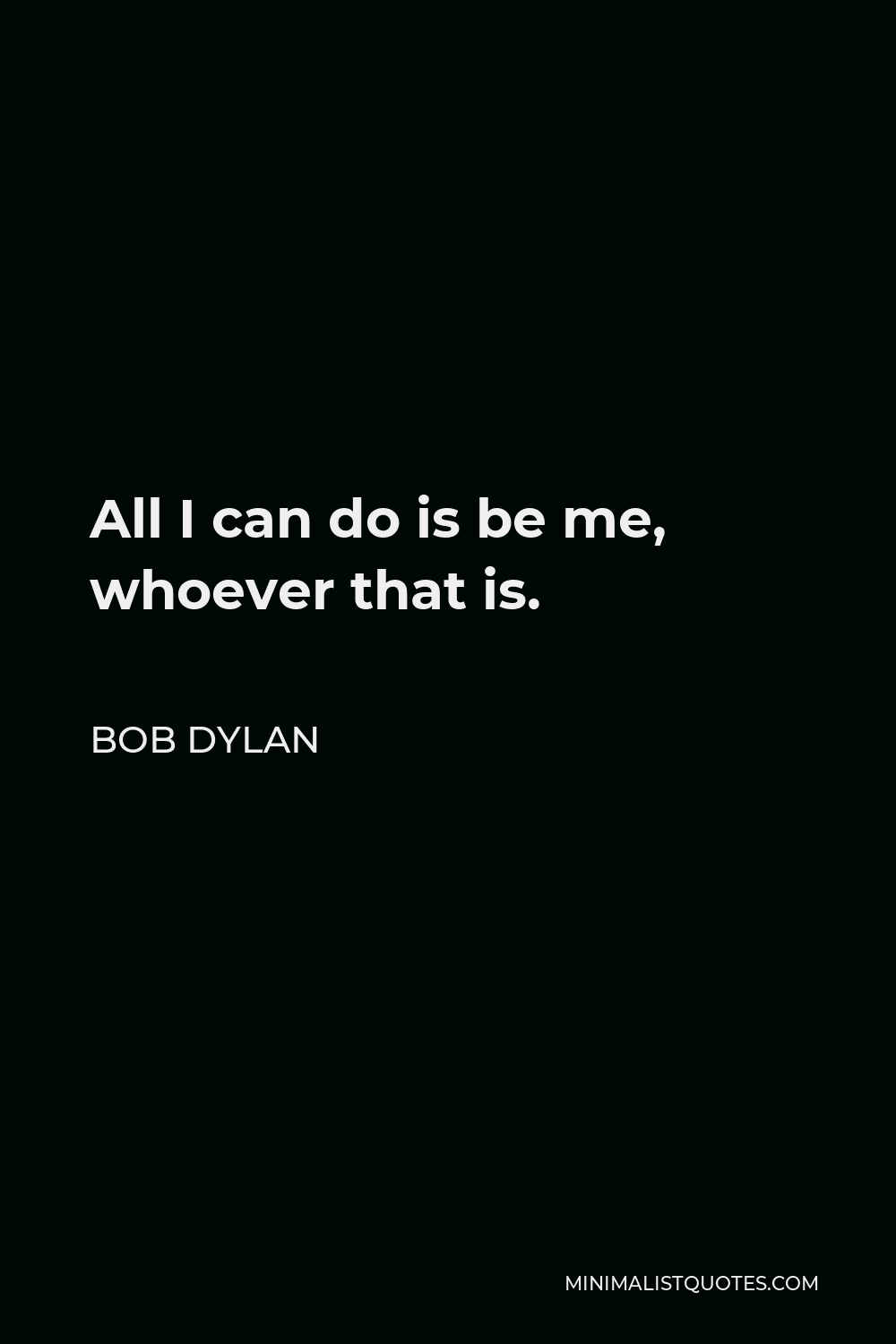 Bob Dylan Quote - All I can do is be me, whoever that is.