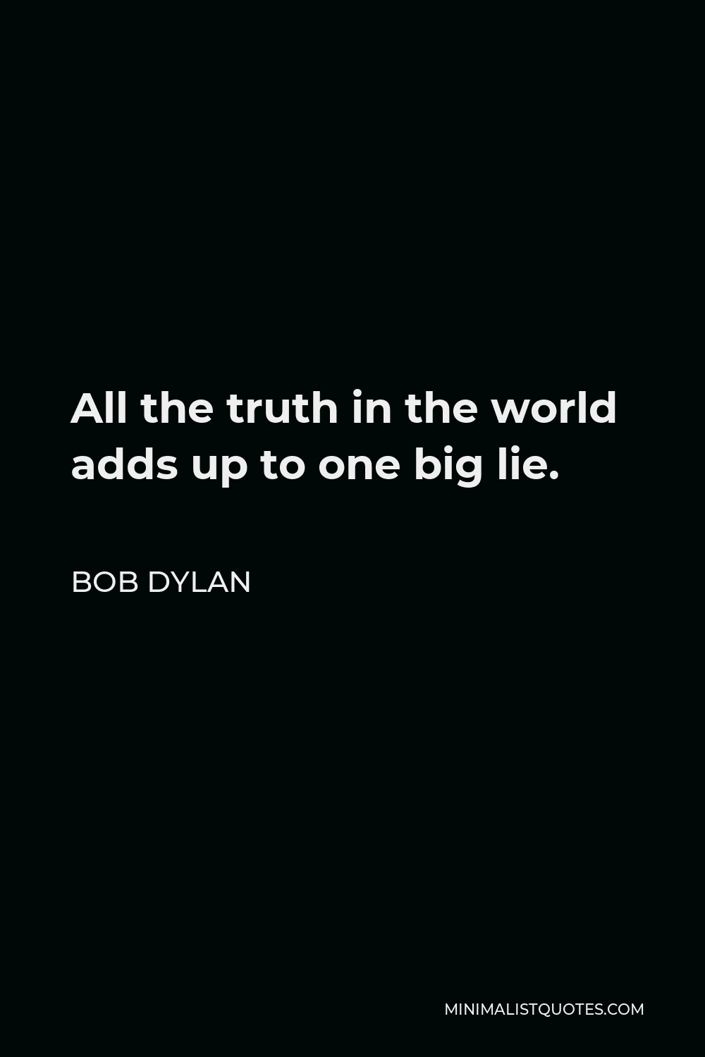 Bob Dylan Quote - All the truth in the world adds up to one big lie.