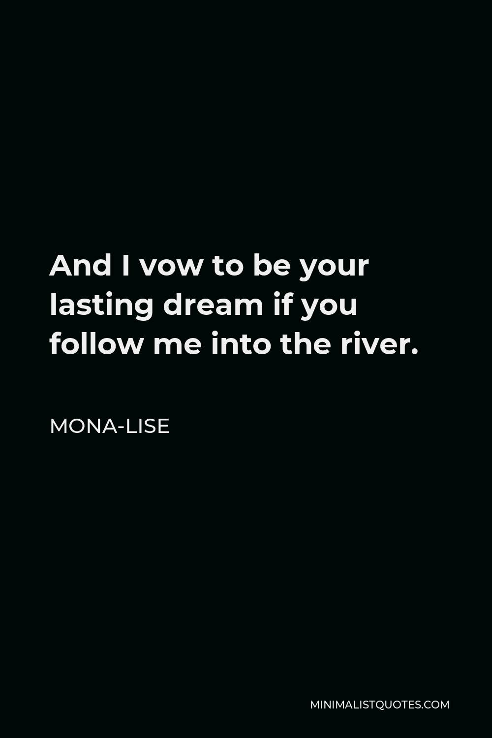 Mona-Lise Quote - And I vow to be your lasting dream if you follow me into the river.