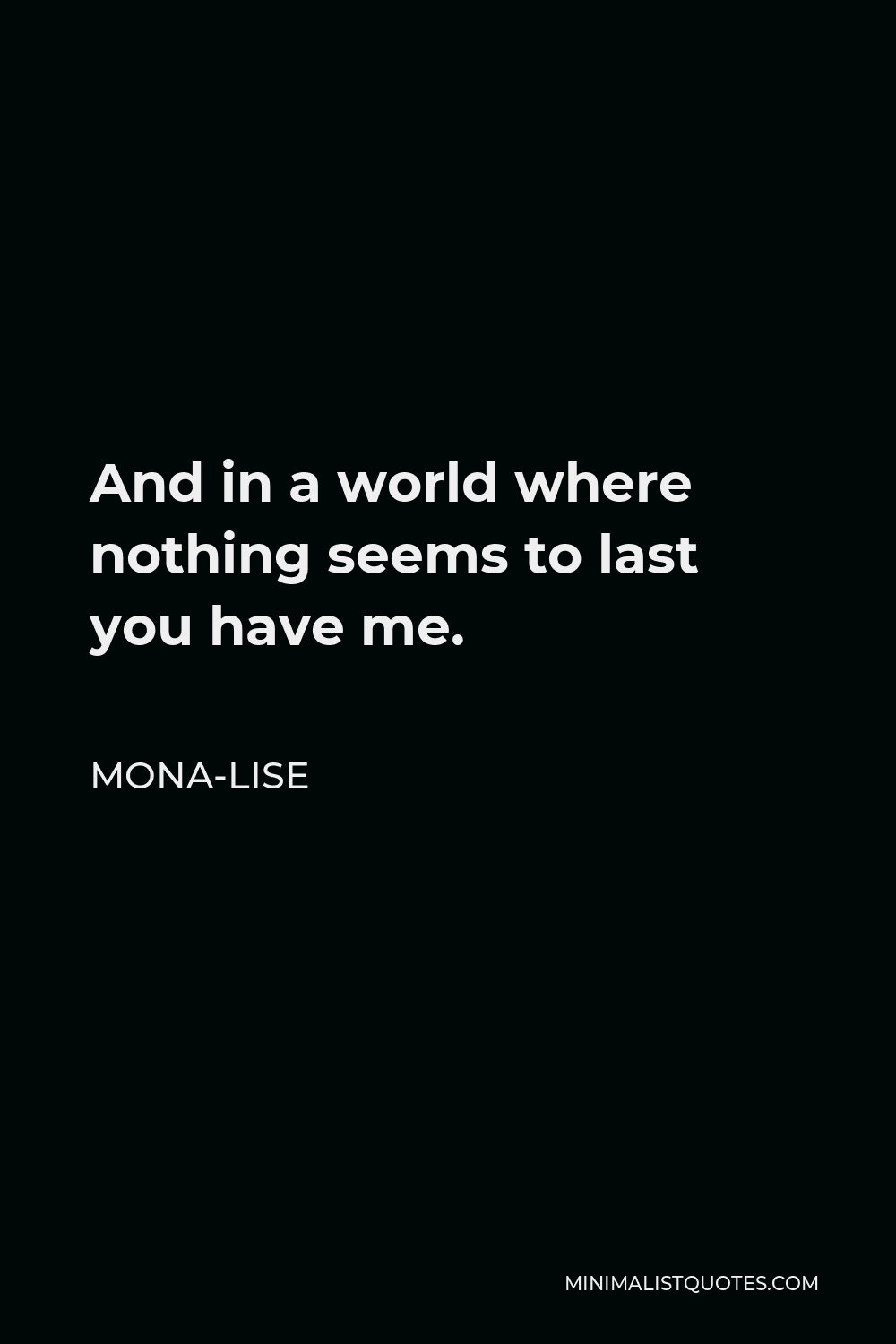 Mona-Lise Quote - And in a world where nothing seems to last you have me.