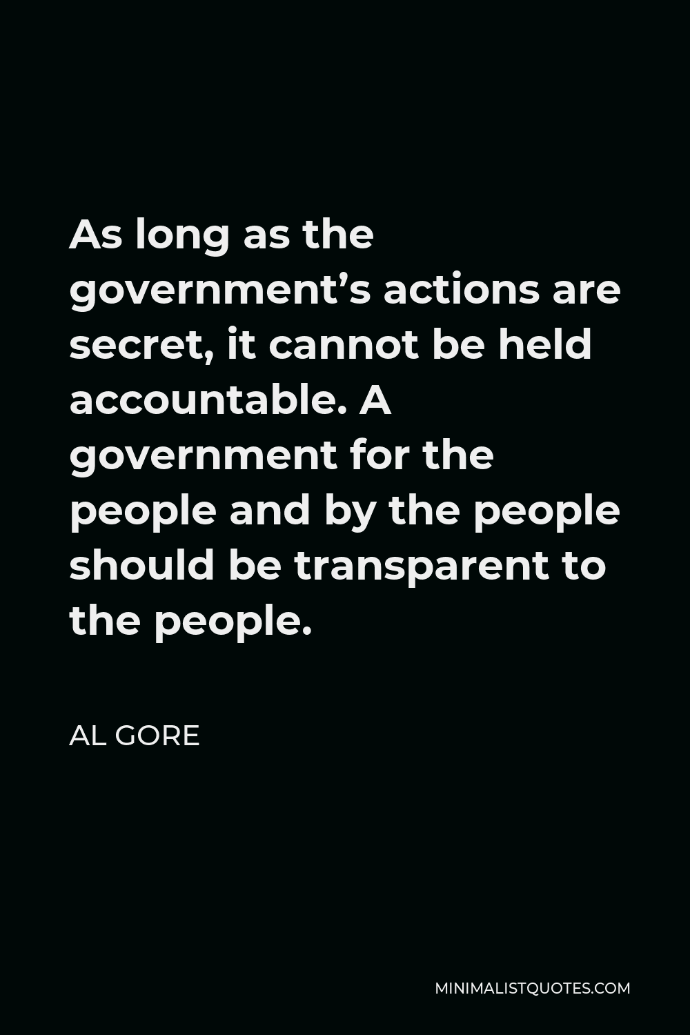 Al Gore Quote - As long as the government's actions are secret, it cannot be held accountable. A government for the people and by the people should be transparent to the people.