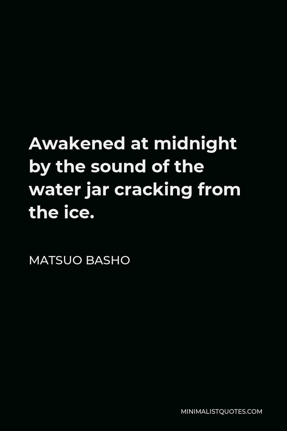 Matsuo Basho Quote - Awakened at midnight by the sound of the water jar cracking from the ice.