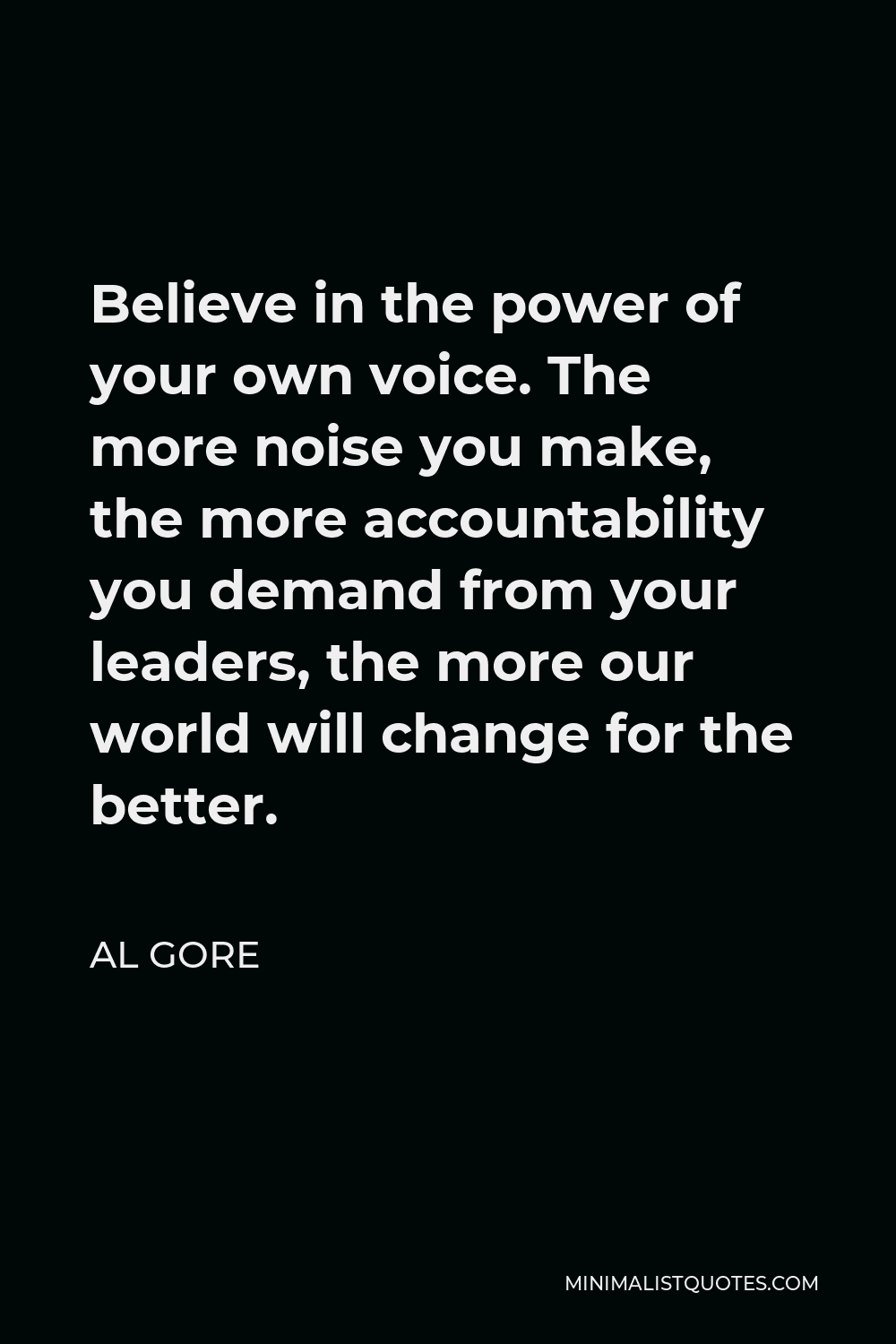 Al Gore Quote - Believe in the power of your own voice. The more noise you make, the more accountability you demand from your leaders, the more our world will change for the better.