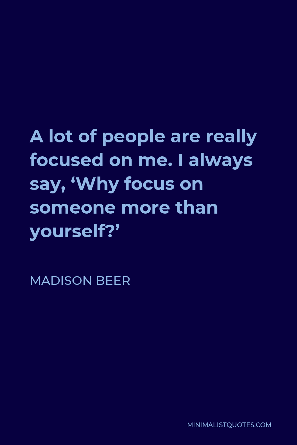 Madison Beer Quote - A lot of people are really focused on me. I always say, 'Why focus on someone more than yourself?'