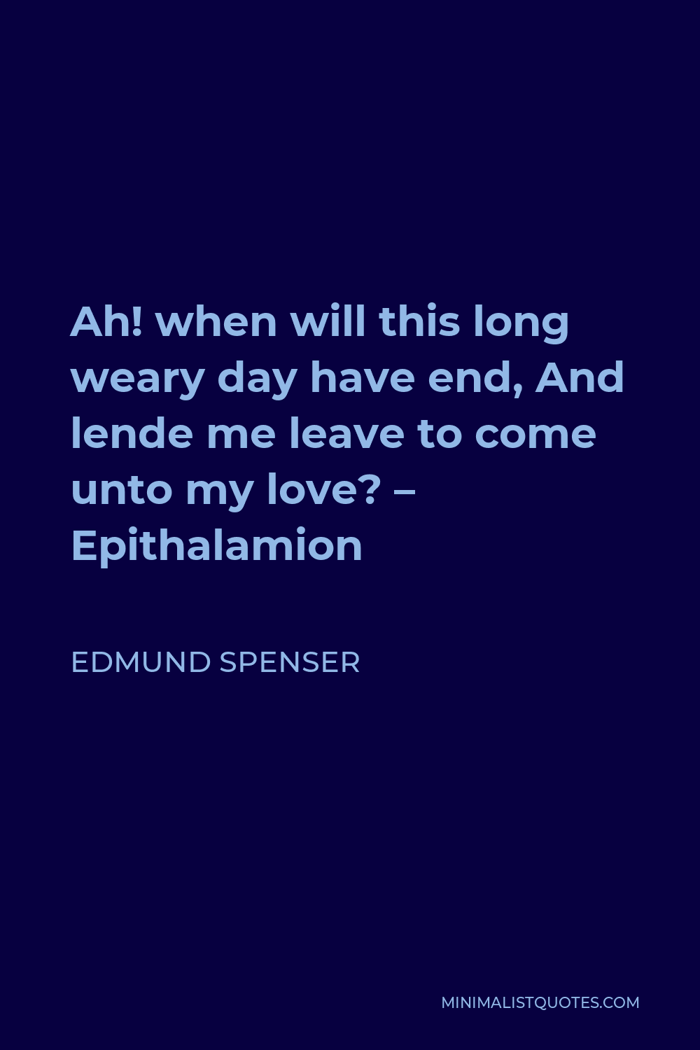 Edmund Spenser Quote - Ah! when will this long weary day have end, And lende me leave to come unto my love? – Epithalamion