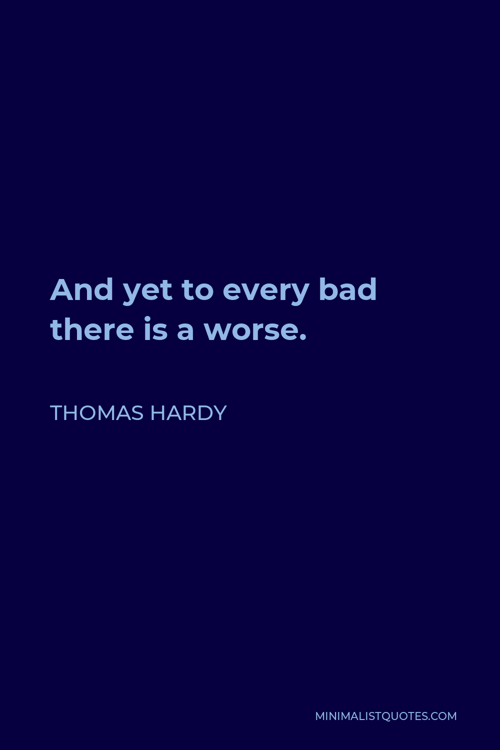 Thomas Hardy Quote - And yet to every bad there is a worse.