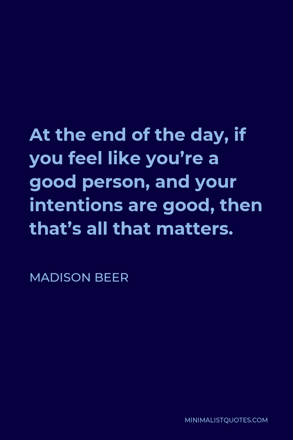 Madison Beer Quote - At the end of the day, if you feel like you're a good person, and your intentions are good, then that's all that matters.