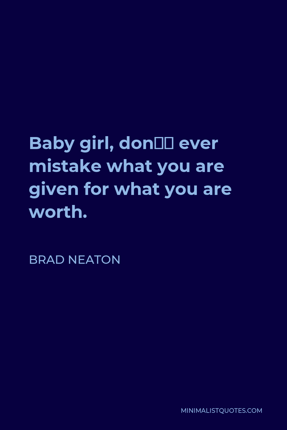 Brad Neaton Quote - Baby girl, don't ever mistake what you are given for what you are worth.