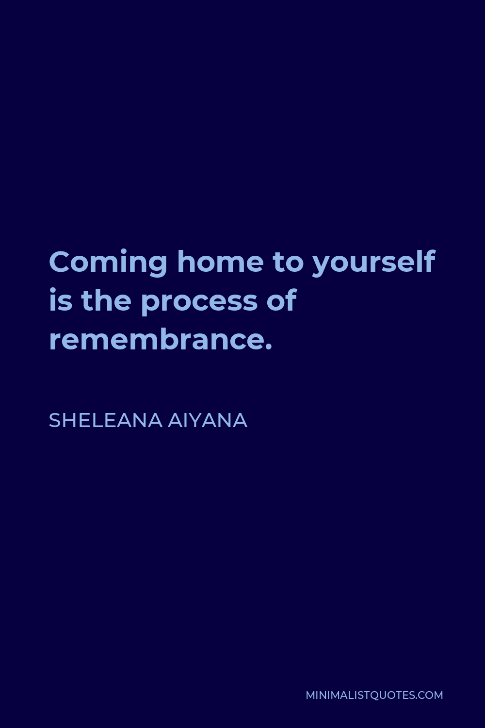 Sheleana Aiyana Quote - Coming home to yourself is the process of remembrance.