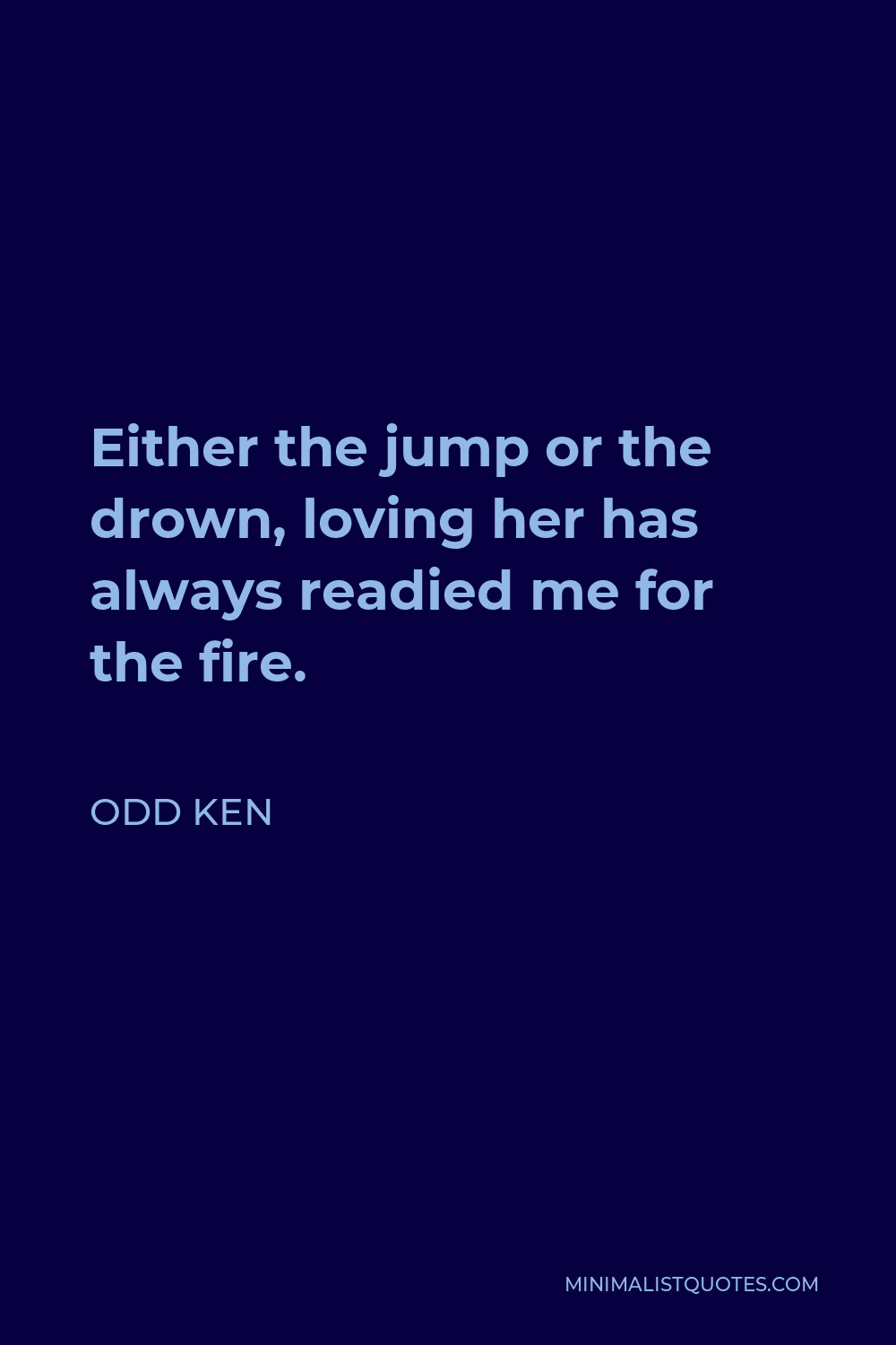 Odd Ken Quote - Either the jump or the drown, loving her has always readied me for the fire.