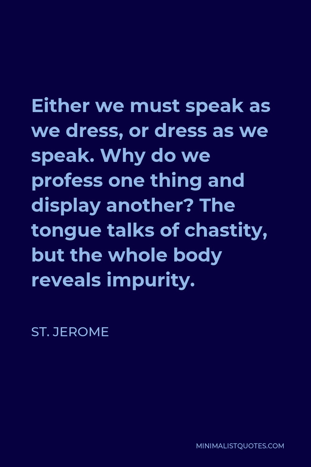 St. Jerome Quote - Either we must speak as we dress, or dress as we speak. Why do we profess one thing and display another? The tongue talks of chastity, but the whole body reveals impurity.