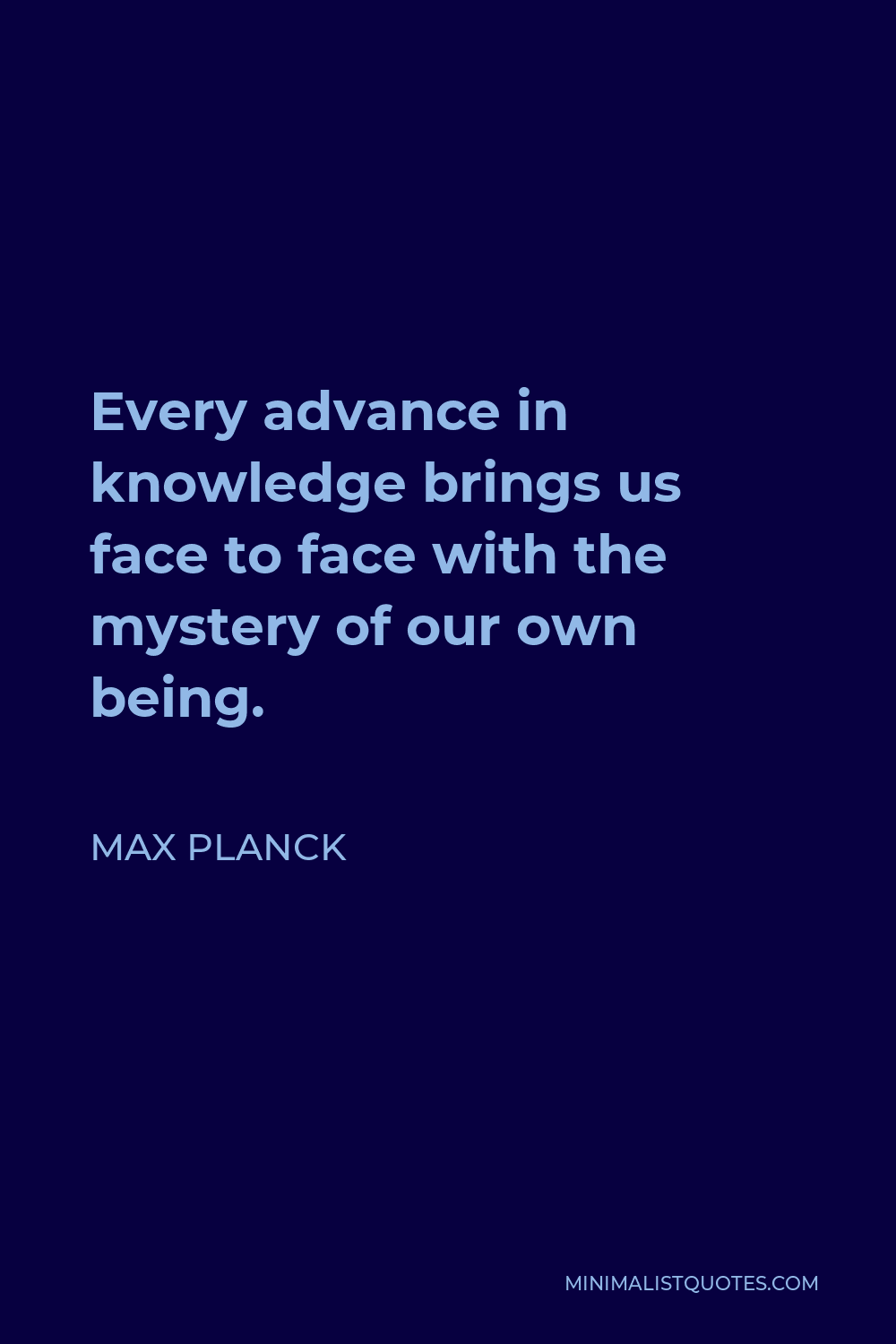 Max Planck Quote - Every advance in knowledge brings us face to face with the mystery of our own being.