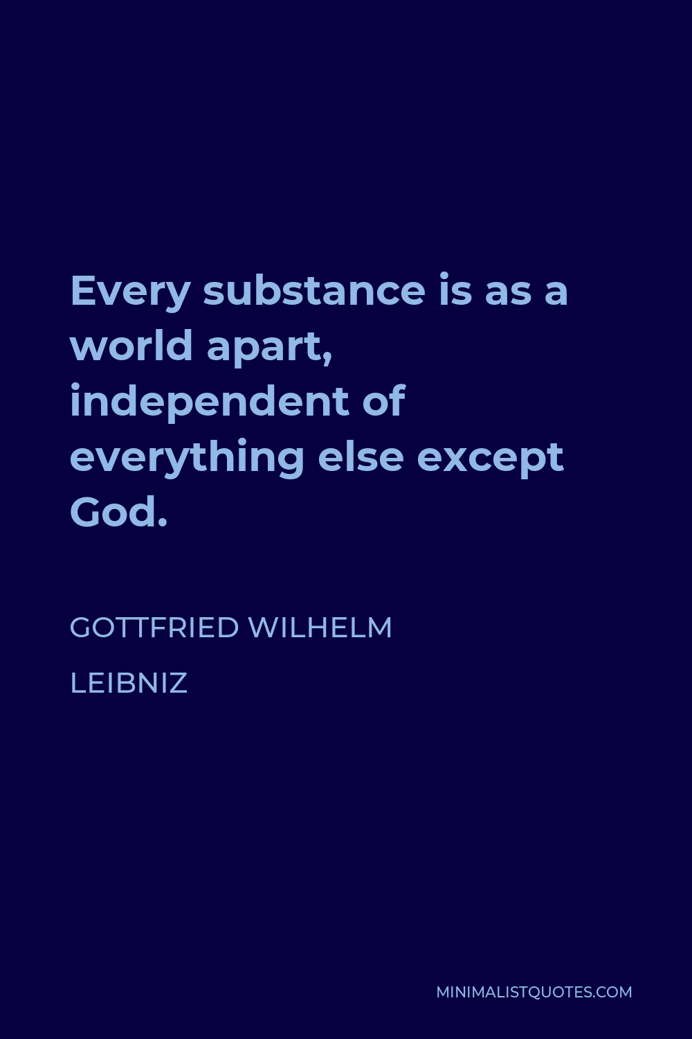 Gottfried Wilhelm Leibniz Quote - Every substance is as a world apart, independent of everything else except God.