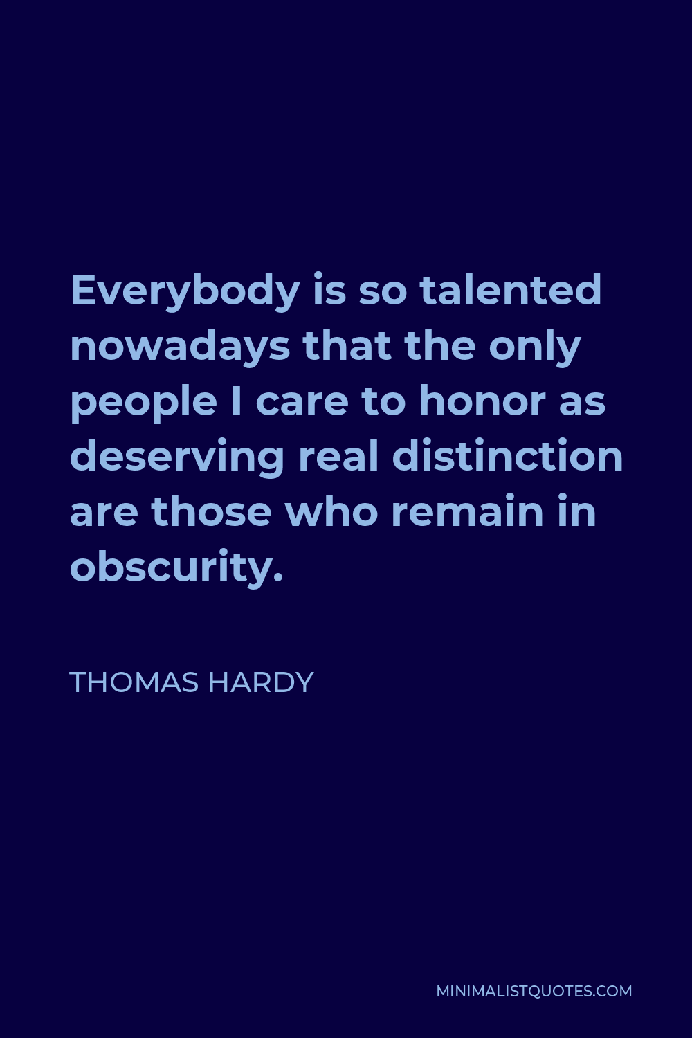 Thomas Hardy Quote - Everybody is so talented nowadays that the only people I care to honor as deserving real distinction are those who remain in obscurity.
