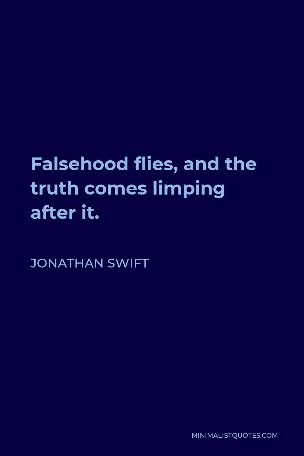 Jonathan Swift Quote - Falsehood flies, and the truth comes limping after it.