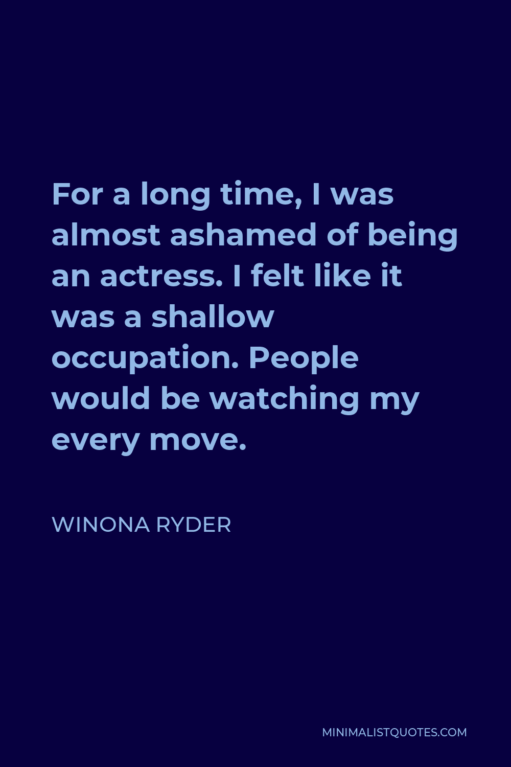 Winona Ryder Quote - For a long time, I was almost ashamed of being an actress. I felt like it was a shallow occupation. People would be watching my every move.
