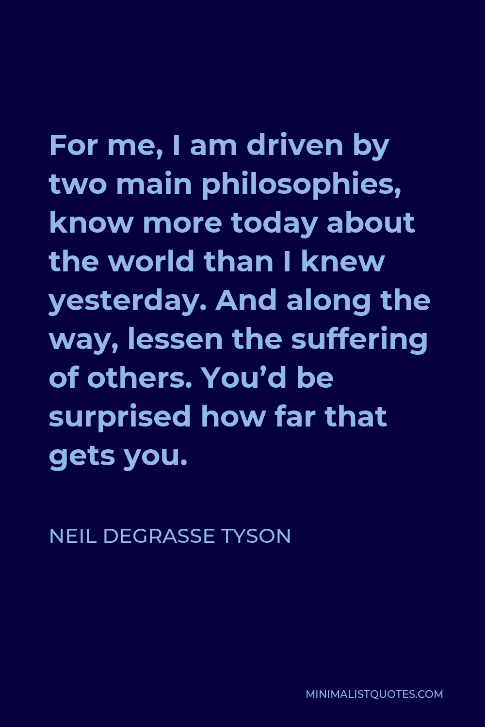 Neil deGrasse Tyson Quote - For me, I am driven by two main philosophies, know more today about the world than I knew yesterday. And along the way, lessen the suffering of others. You'd be surprised how far that gets you.