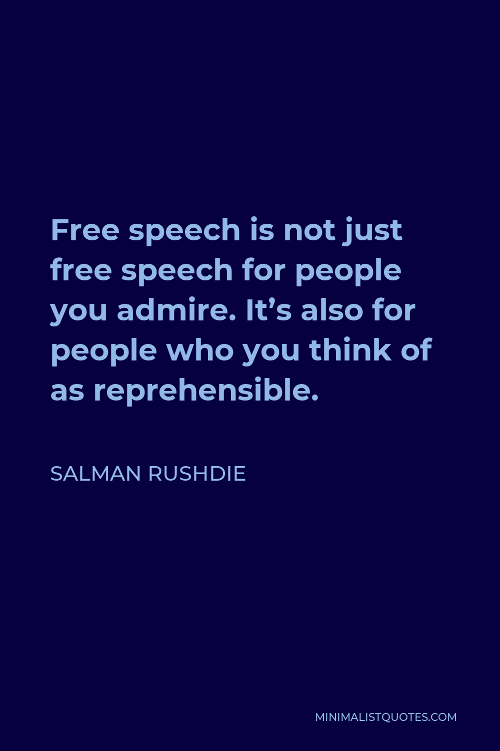 Salman Rushdie Quote - Free speech is not just free speech for people you admire. It's also for people who you think of as reprehensible.