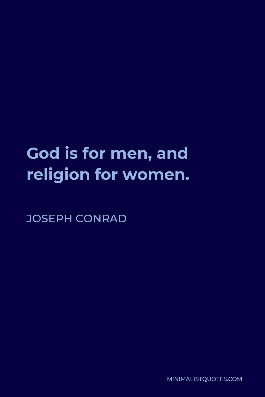 Joseph Conrad Quote - God is for men, and religion for women.