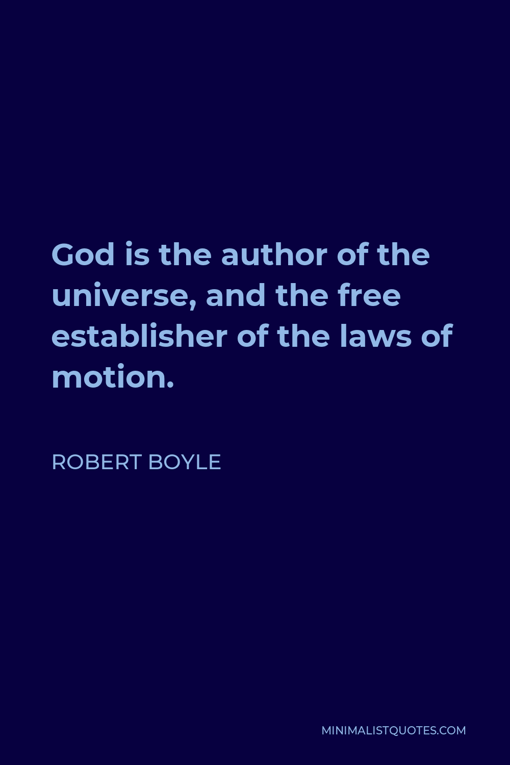 Robert Boyle Quote - God is the author of the universe, and the free establisher of the laws of motion.