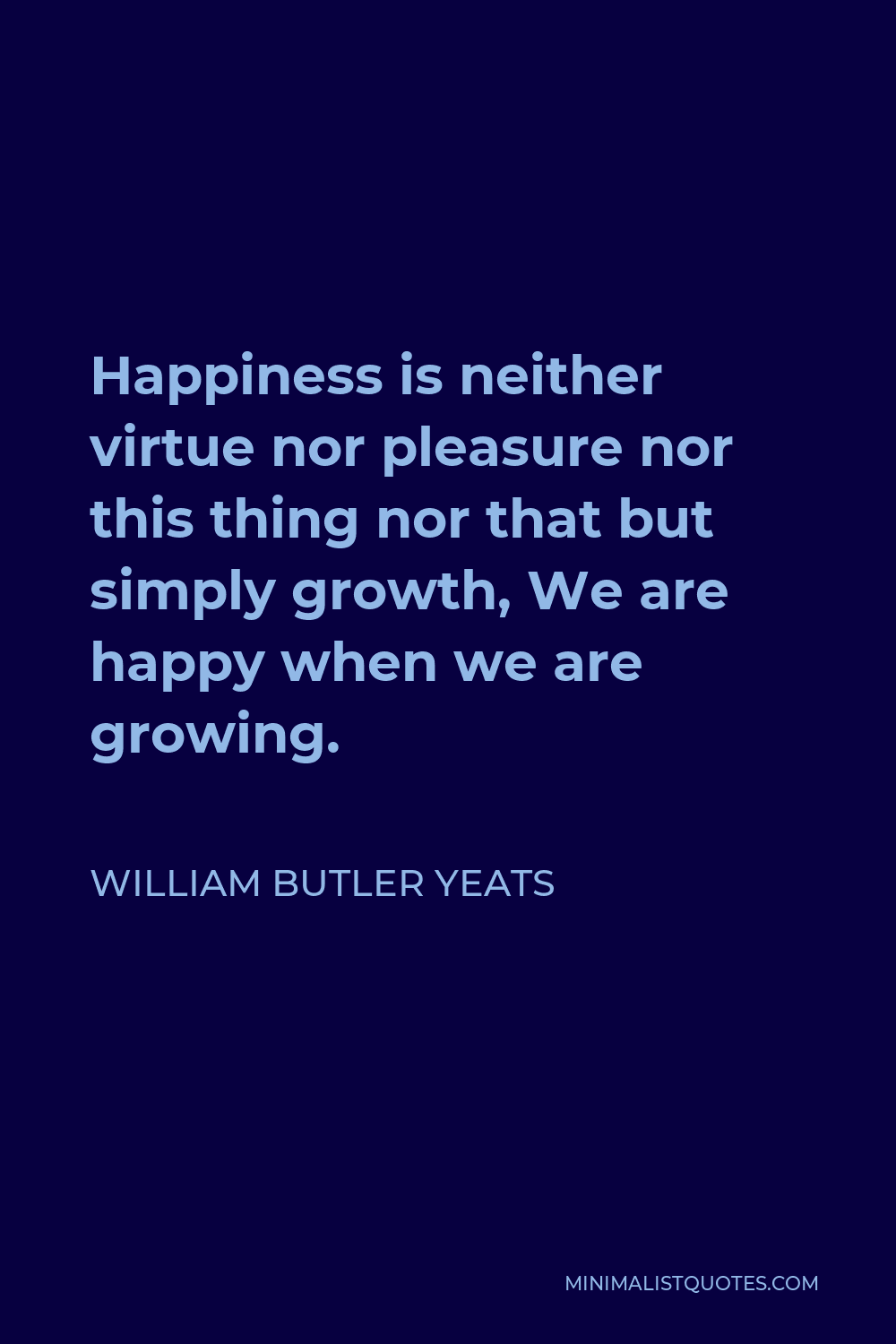 William Butler Yeats Quote - Happiness is neither virtue nor pleasure nor this thing nor that but simply growth, We are happy when we are growing.