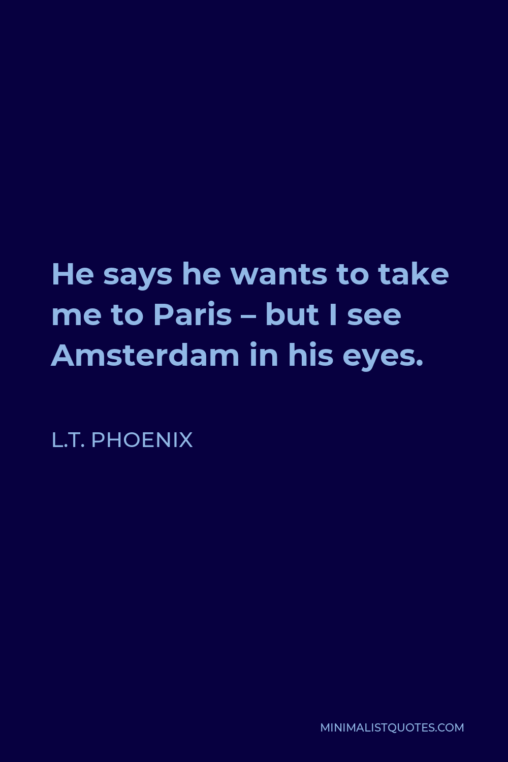 L.T. Phoenix Quote - He says he wants to take me to Paris – but I see Amsterdam in his eyes.