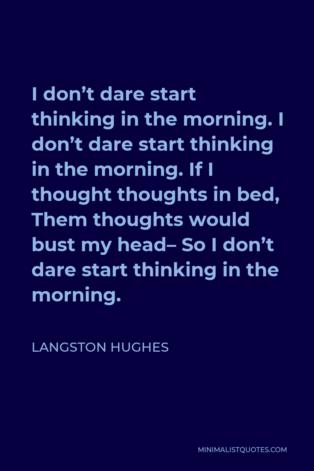 Langston Hughes Quote - I don't dare start thinking in the morning. I don't dare start thinking in the morning. If I thought thoughts in bed, Them thoughts would bust my head– So I don't dare start thinking in the morning.