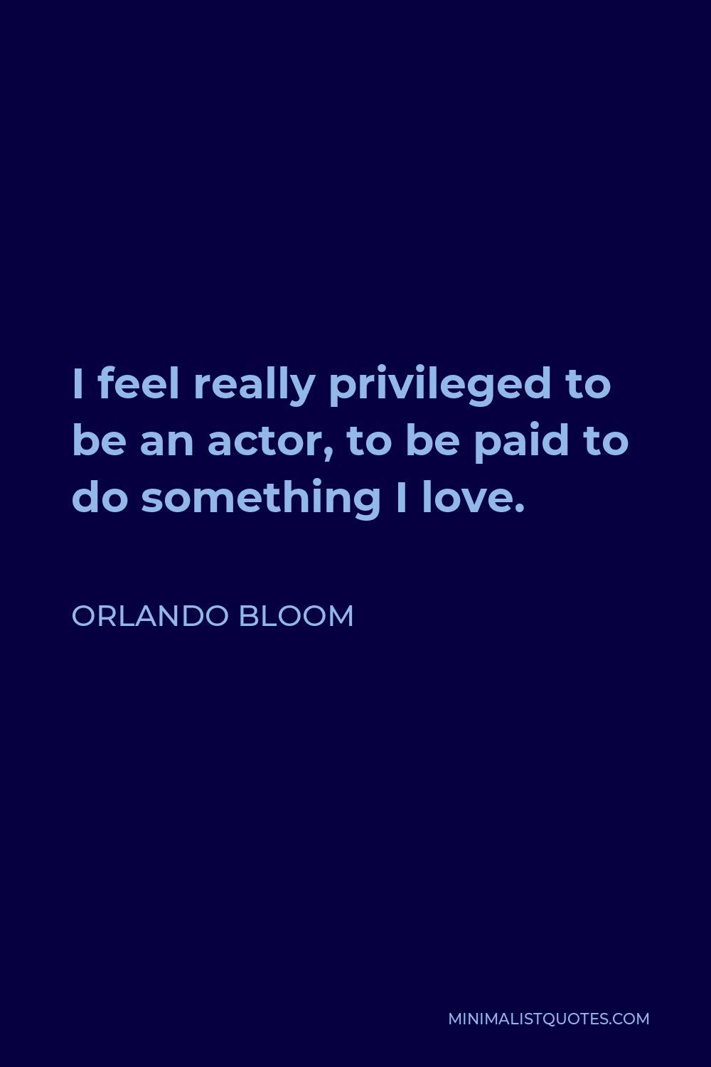 Orlando Bloom Quote - I feel really privileged to be an actor, to be paid to do something I love.