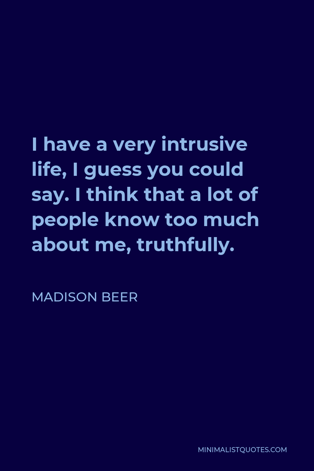 Madison Beer Quote - I have a very intrusive life, I guess you could say. I think that a lot of people know too much about me, truthfully.