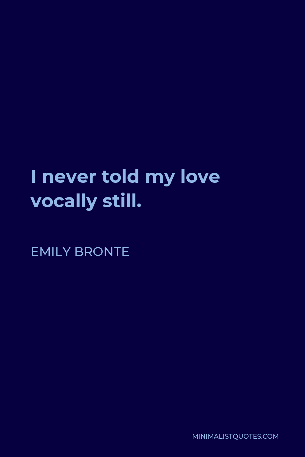 Emily Bronte Quote - I never told my love vocally still.