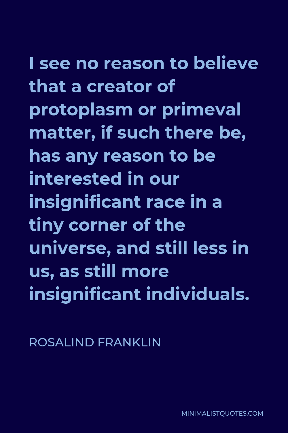 Rosalind Franklin Quote - I see no reason to believe that a creator of protoplasm or primeval matter, if such there be, has any reason to be interested in our insignificant race in a tiny corner of the universe, and still less in us, as still more insignificant individuals.