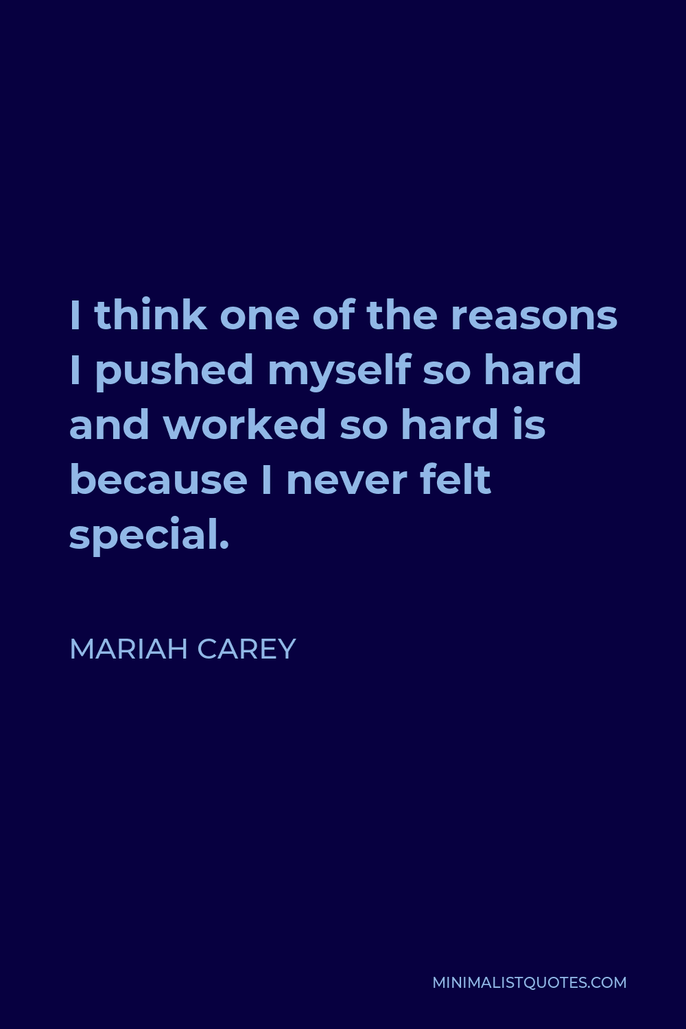 Mariah Carey Quote - I think one of the reasons I pushed myself so hard and worked so hard is because I never felt special.