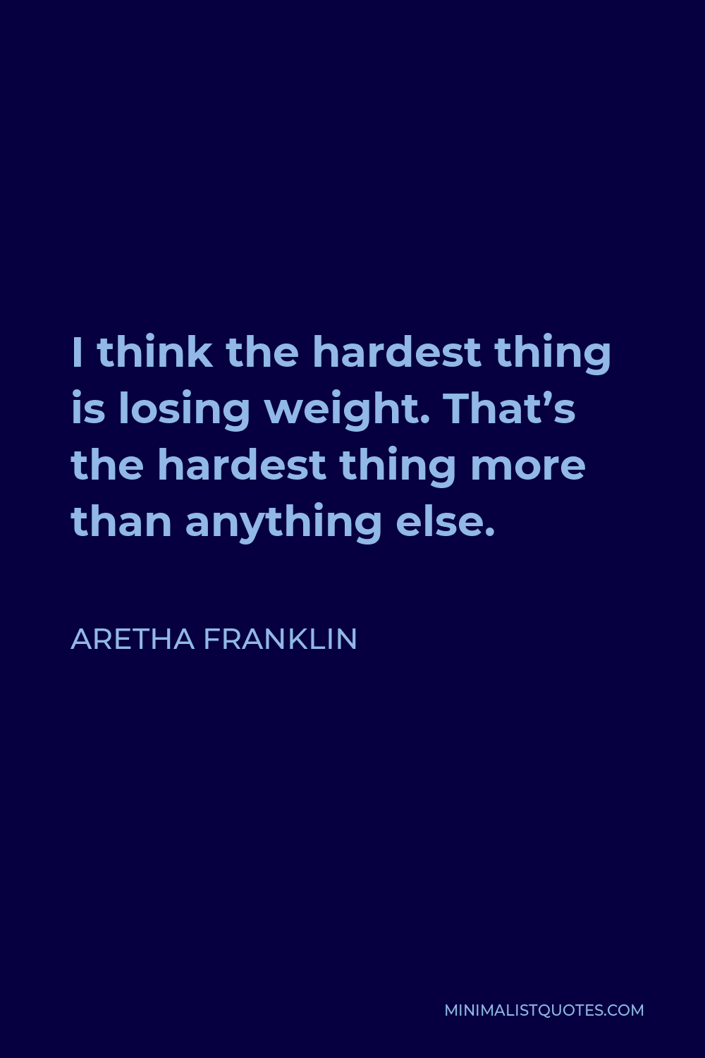 Aretha Franklin Quote - I think the hardest thing is losing weight. That's the hardest thing more than anything else.