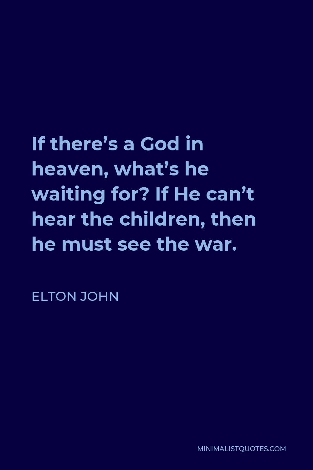 Elton John Quote - If there's a God in heaven, what's he waiting for? If He can't hear the children, then he must see the war.
