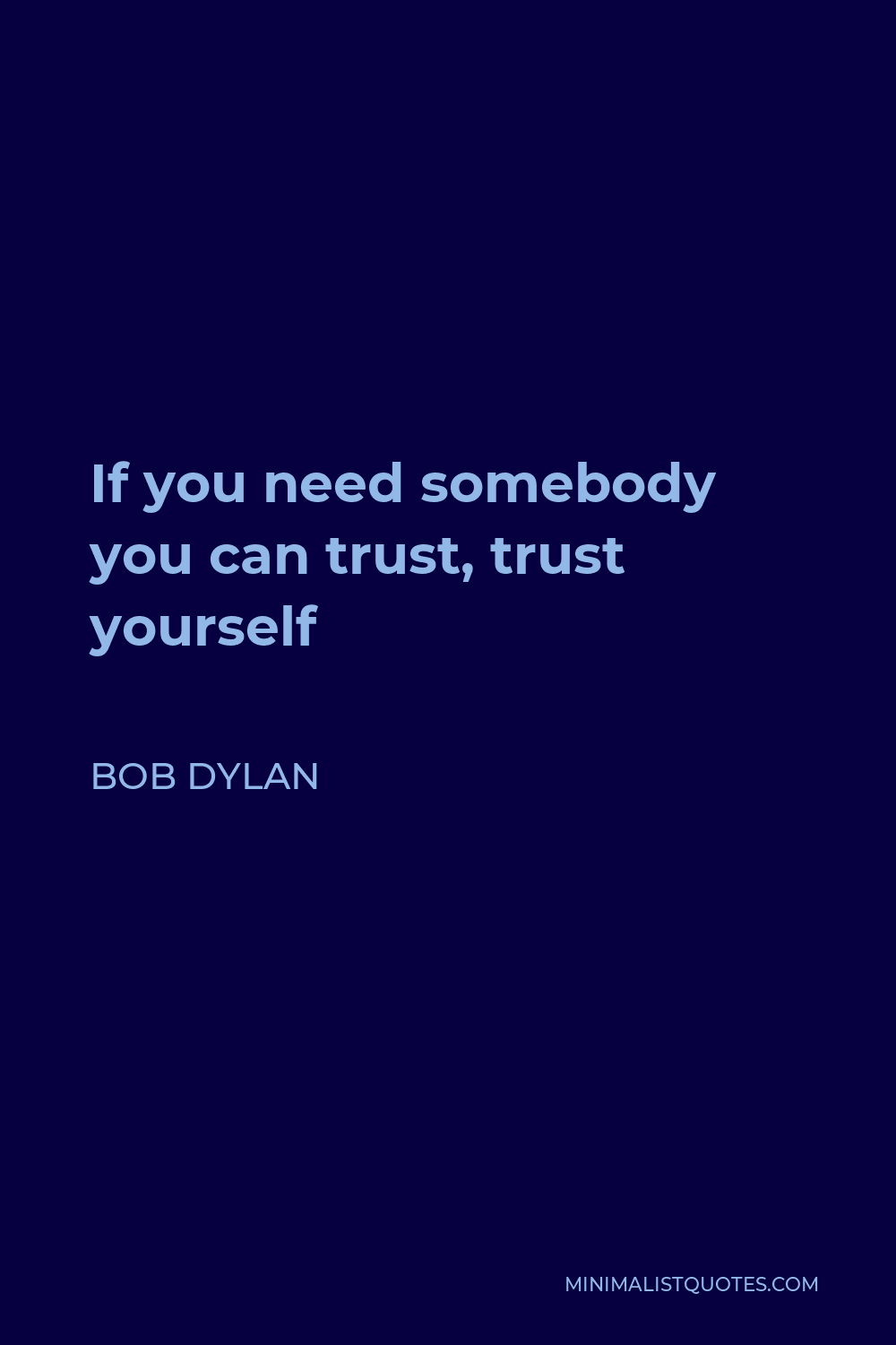 Bob Dylan Quote - If you need somebody you can trust, trust yourself
