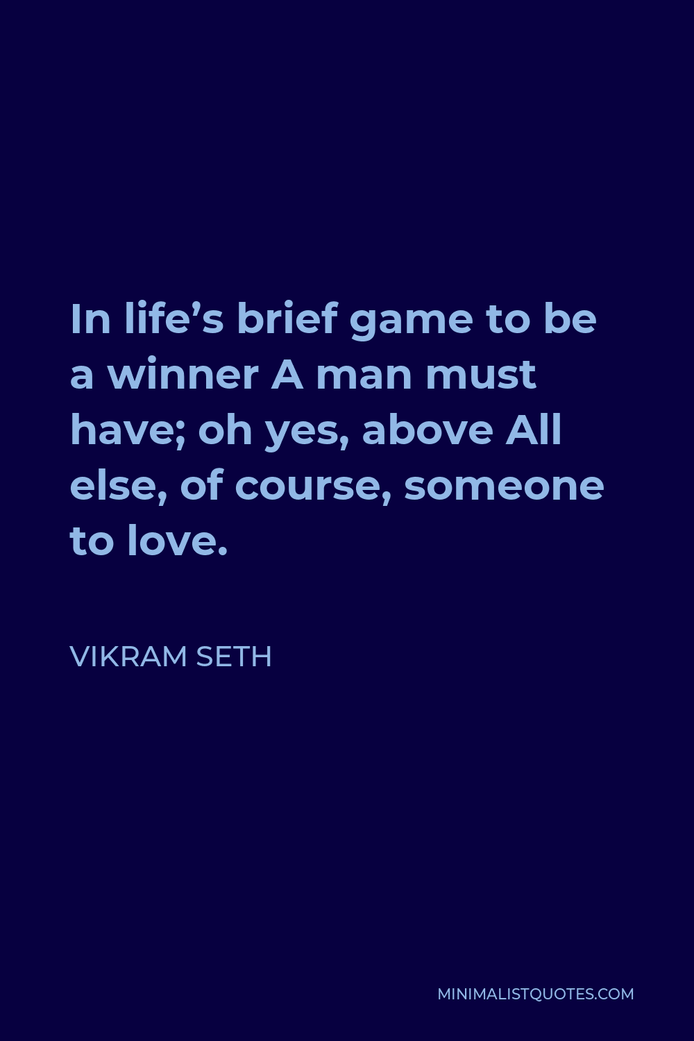 Vikram Seth Quote - In life's brief game to be a winner A man must have; oh yes, above All else, of course, someone to love.