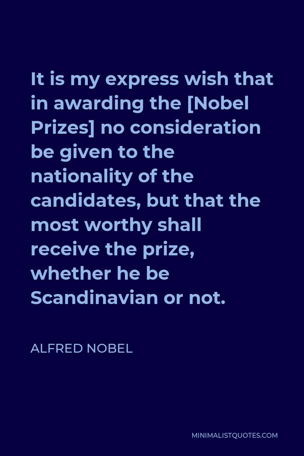 Alfred Nobel Quote - It is my express wish that in awarding the [Nobel Prizes] no consideration be given to the nationality of the candidates, but that the most worthy shall receive the prize, whether he be Scandinavian or not.