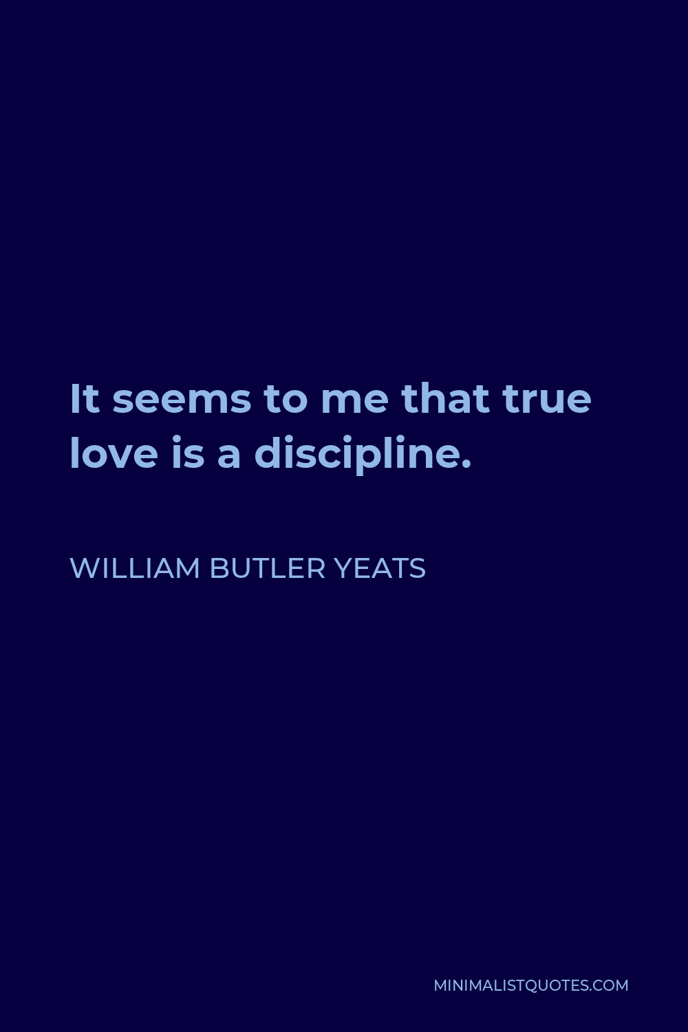 William Butler Yeats Quote - It seems to me that true love is a discipline.