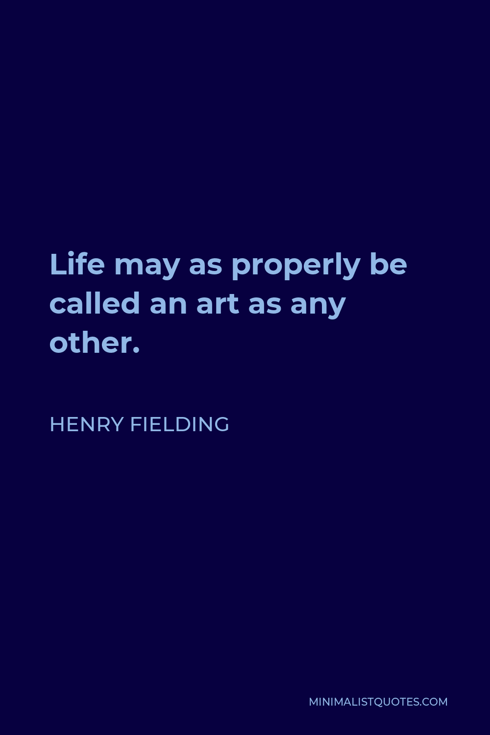 Henry Fielding Quote - Life may as properly be called an art as any other.