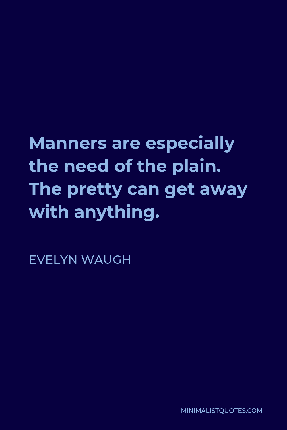 Evelyn Waugh Quote - Manners are especially the need of the plain. The pretty can get away with anything.