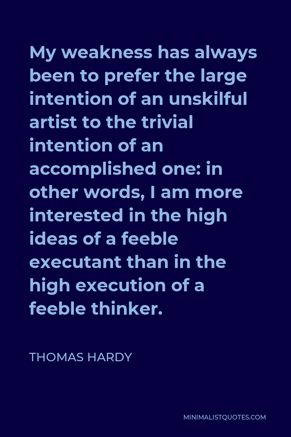 Thomas Hardy Quote - My weakness has always been to prefer the large intention of an unskilful artist to the trivial intention of an accomplished one: in other words, I am more interested in the high ideas of a feeble executant than in the high execution of a feeble thinker.