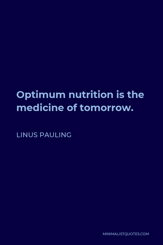 Linus Pauling Quote - Optimum nutrition is the medicine of tomorrow.