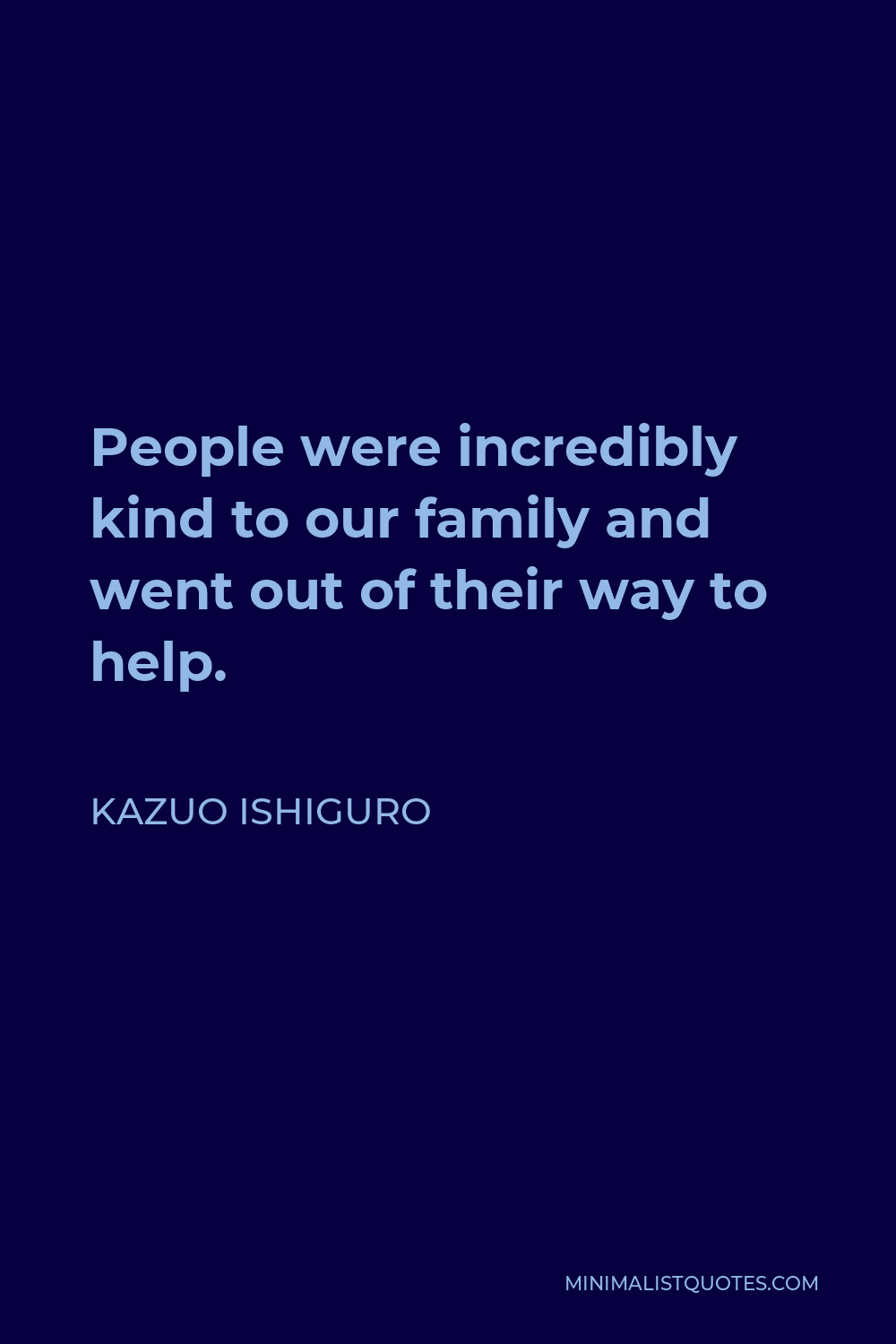 Kazuo Ishiguro Quote - People were incredibly kind to our family and went out of their way to help.