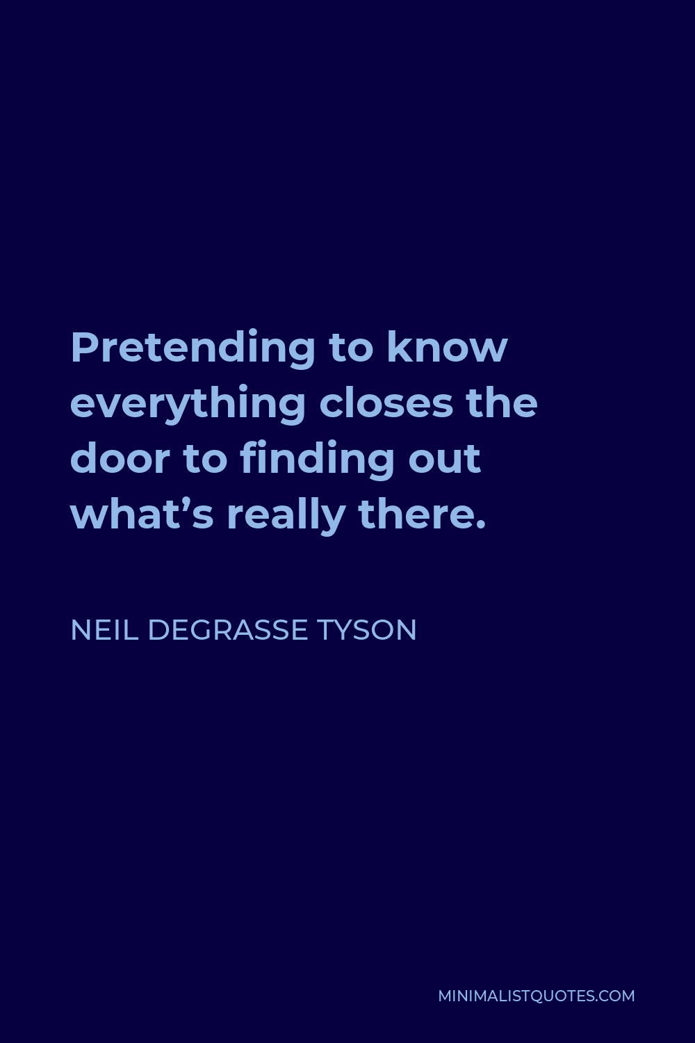 Neil deGrasse Tyson Quote - Pretending to know everything closes the door to finding out what's really there.