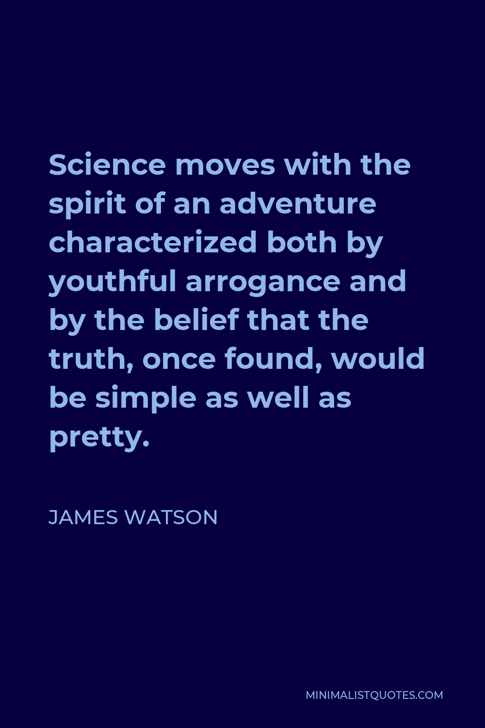 James Watson Quote - Science moves with the spirit of an adventure characterized both by youthful arrogance and by the belief that the truth, once found, would be simple as well as pretty.