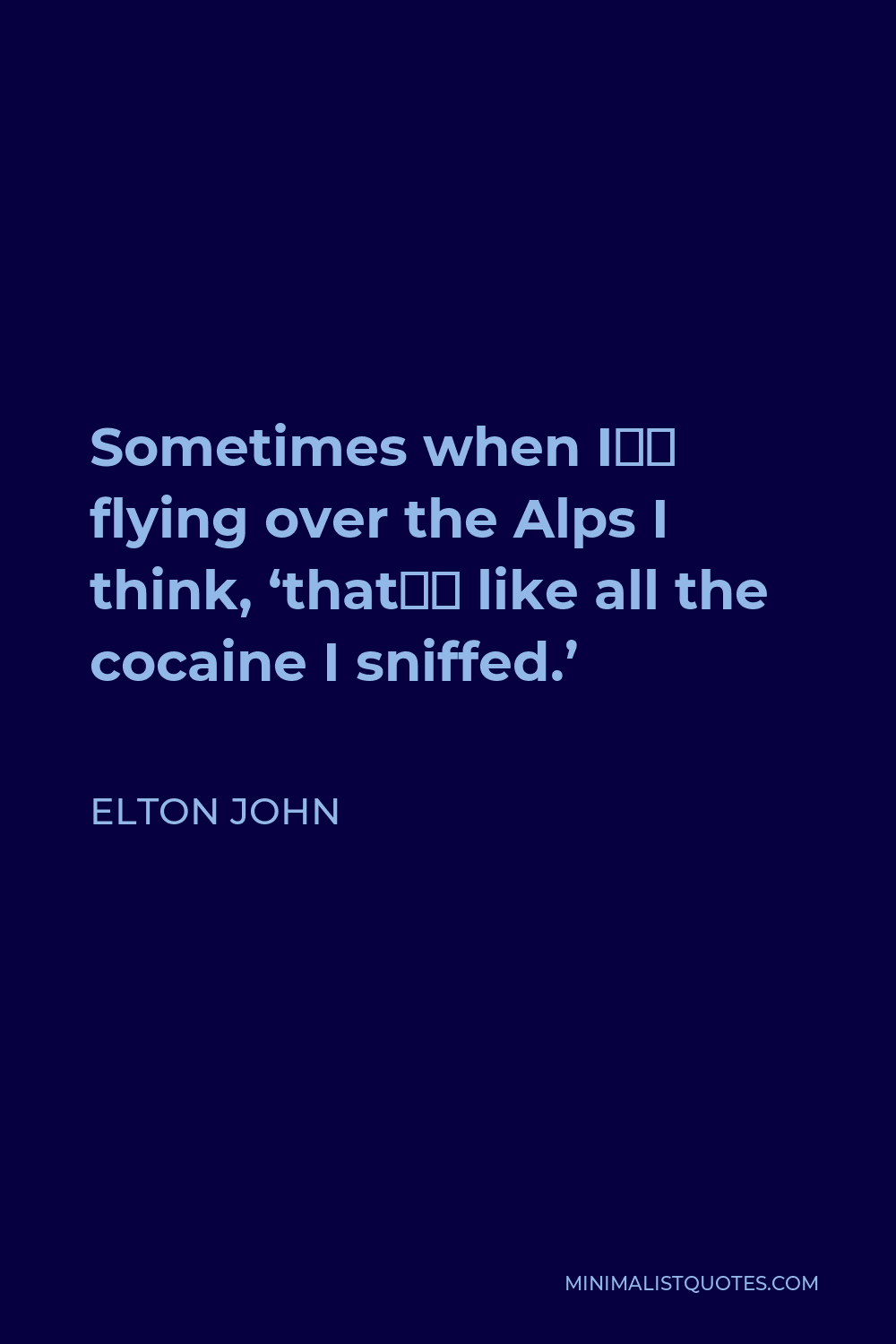 Elton John Quote - Sometimes when I'm flying over the Alps I think, 'that's like all the cocaine I sniffed.'