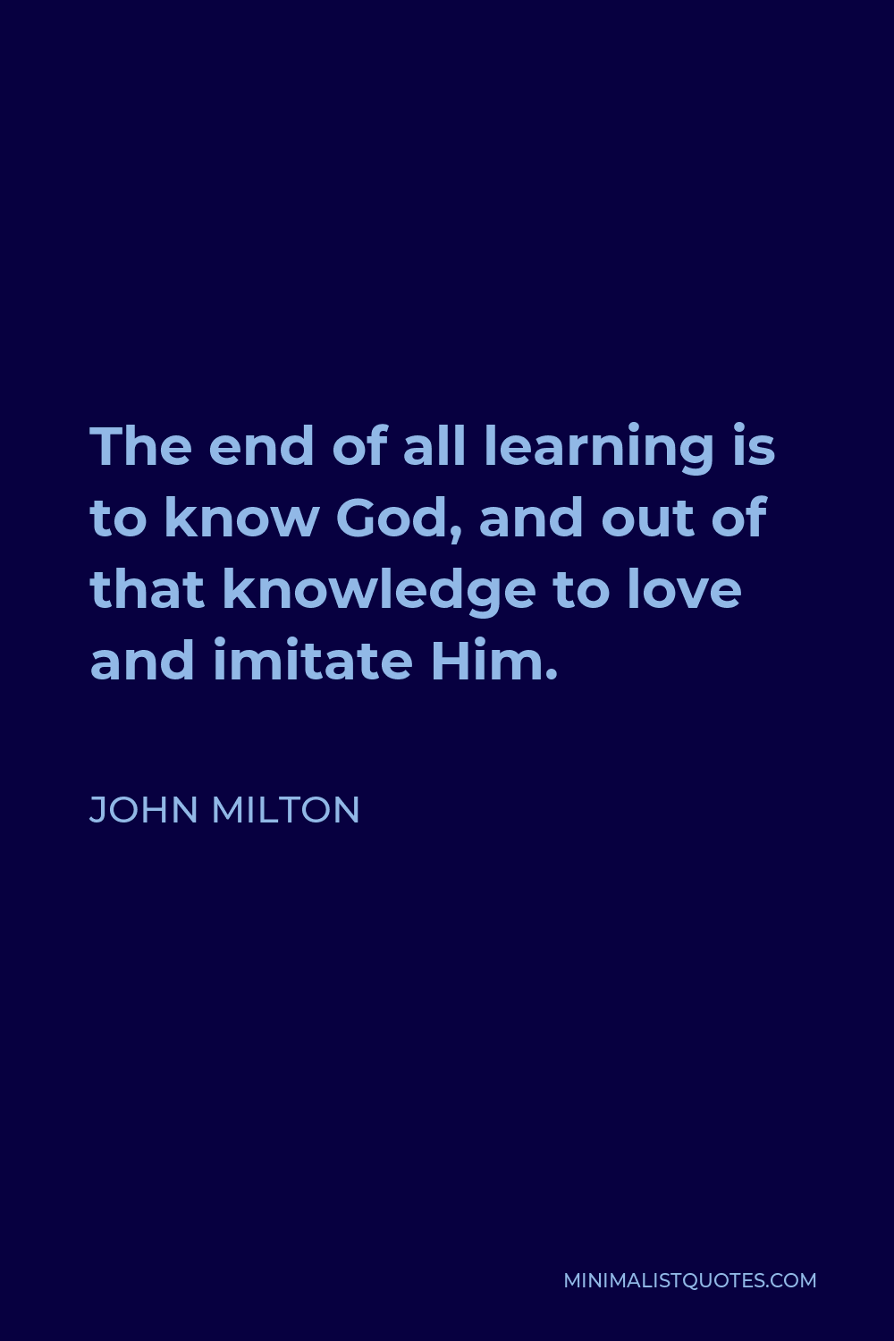 John Milton Quote - The end of all learning is to know God, and out of that knowledge to love and imitate Him.