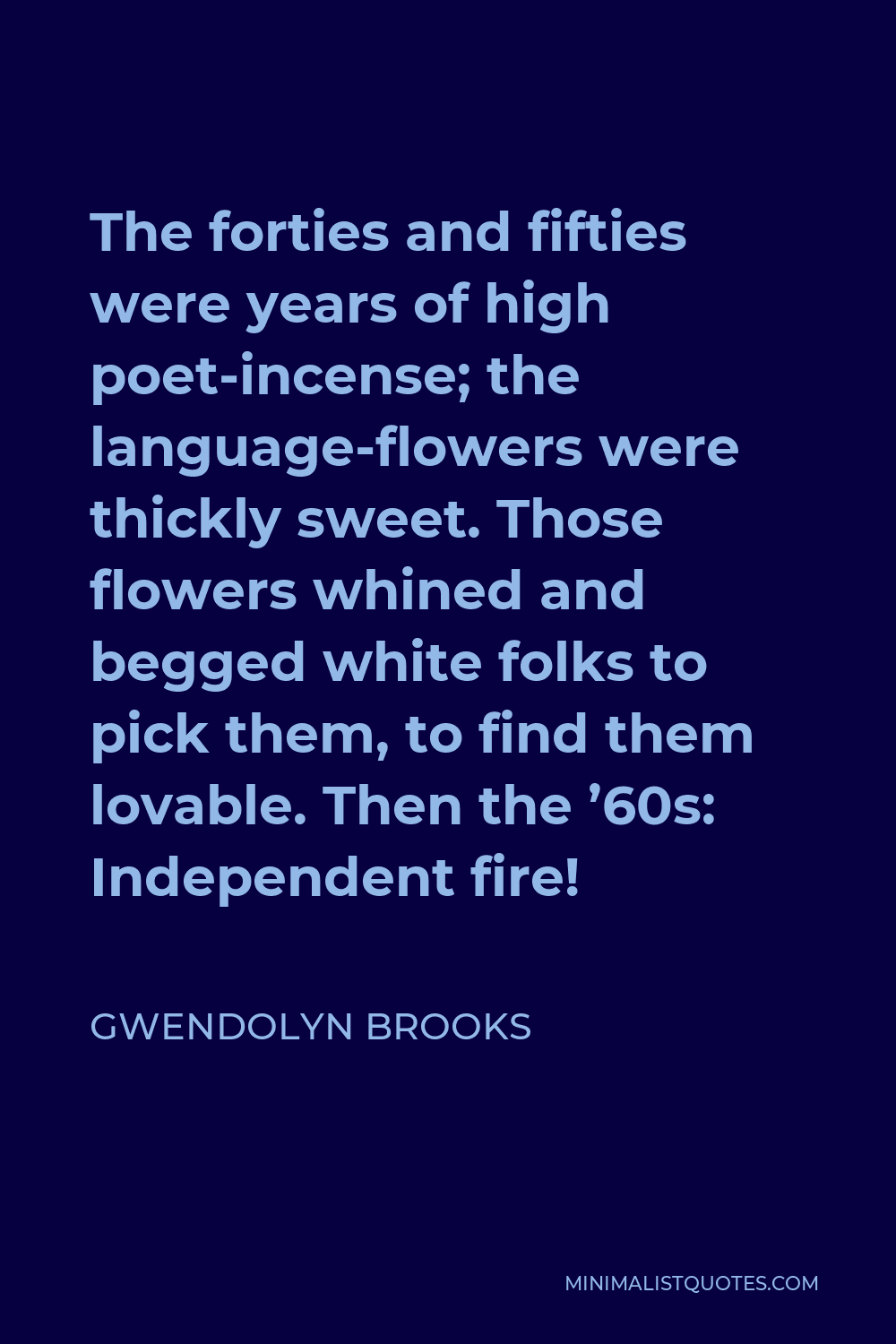 Gwendolyn Brooks Quote - The forties and fifties were years of high poet-incense; the language-flowers were thickly sweet. Those flowers whined and begged white folks to pick them, to find them lovable. Then the '60s: Independent fire!