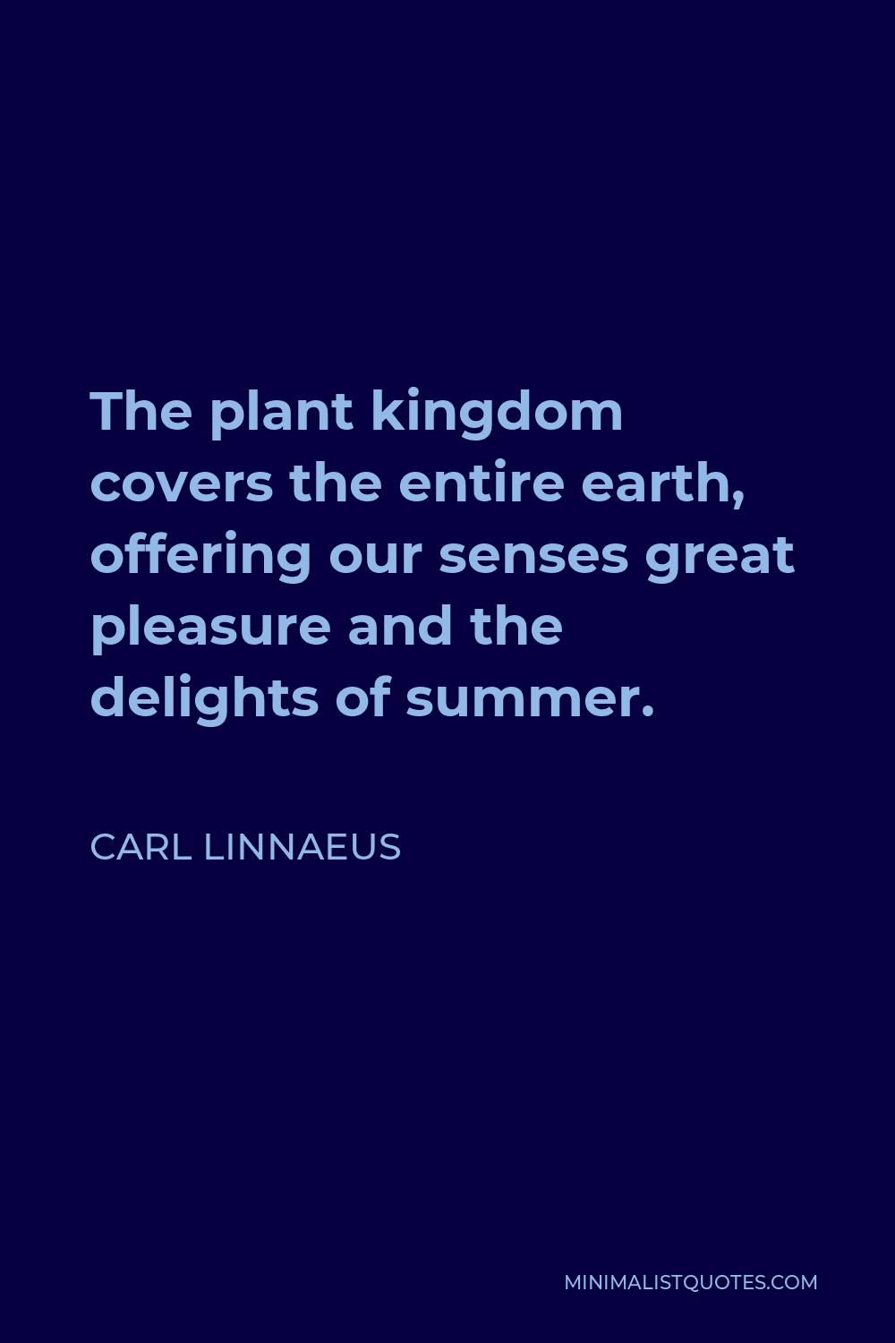 Carl Linnaeus Quote - The plant kingdom covers the entire earth, offering our senses great pleasure and the delights of summer.